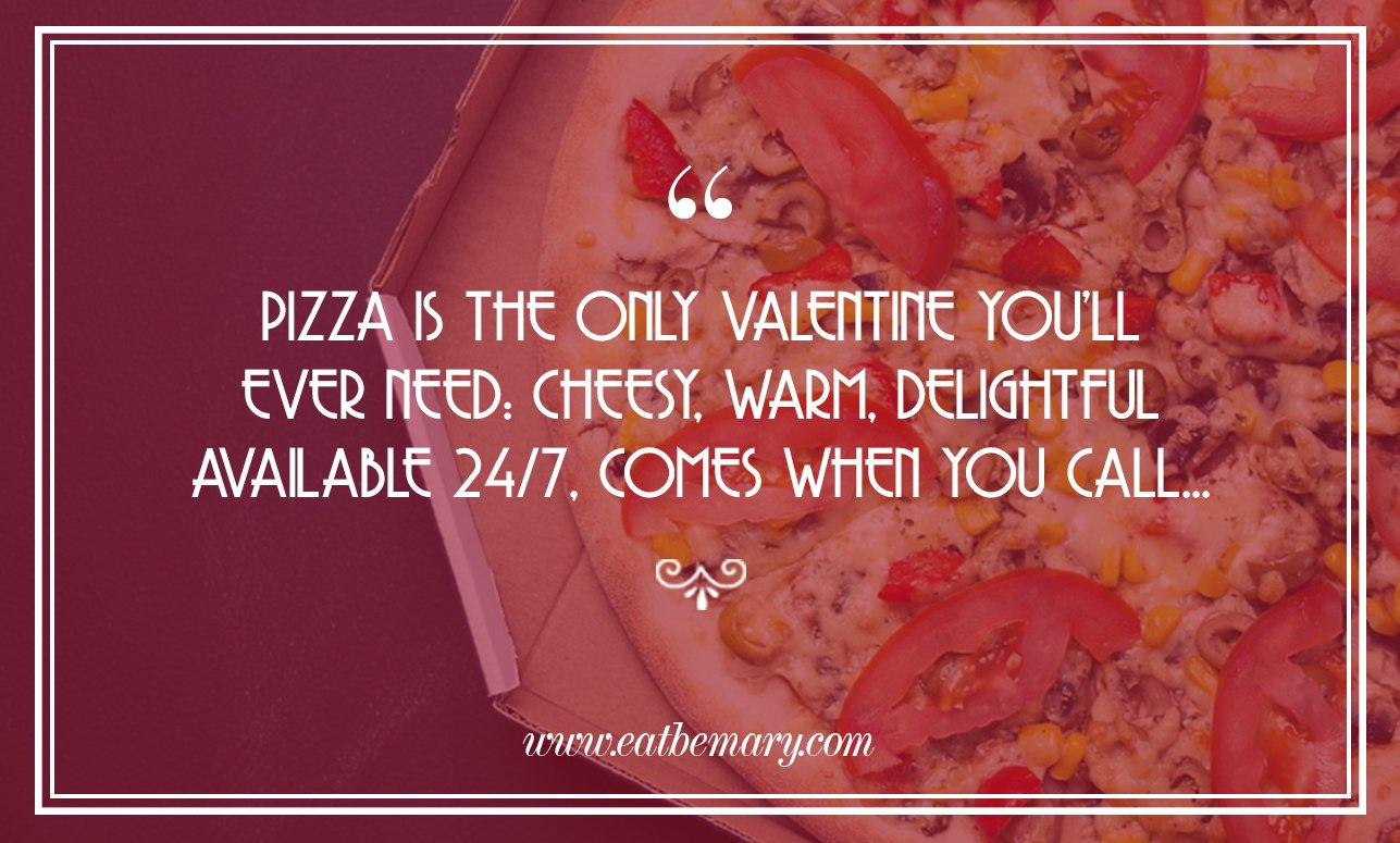 Pizza is the only Valentine you'll ever need: cheesy, warm, delightful, available 24/7. comes when you call